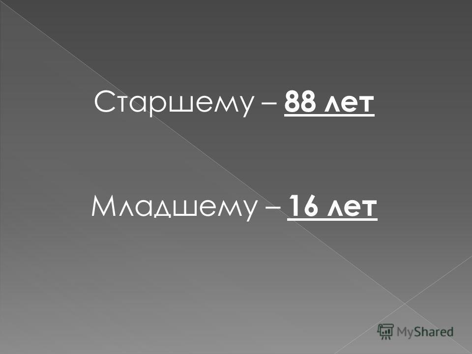 Старшему – 88 лет Младшему – 16 лет