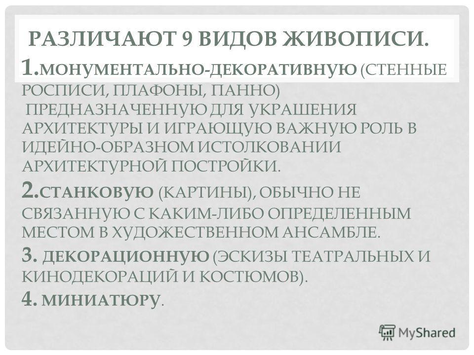 РАЗЛИЧАЮТ 9 ВИДОВ ЖИВОПИСИ. 1. МОНУМЕНТАЛЬНО-ДЕКОРАТИВНУЮ (СТЕННЫЕ РОСПИСИ, ПЛАФОНЫ, ПАННО) ПРЕДНАЗНАЧЕННУЮ ДЛЯ УКРАШЕНИЯ АРХИТЕКТУРЫ И ИГРАЮЩУЮ ВАЖНУЮ РОЛЬ В ИДЕЙНО-ОБРАЗНОМ ИСТОЛКОВАНИИ АРХИТЕКТУРНОЙ ПОСТРОЙКИ. 2. СТАНКОВУЮ (КАРТИНЫ), ОБЫЧНО НЕ СВЯ