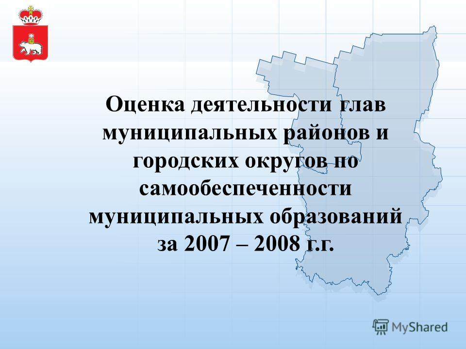 Оценка деятельности глав муниципальных районов и городских округов по самообеспеченности муниципальных образований за 2007 – 2008 г.г.