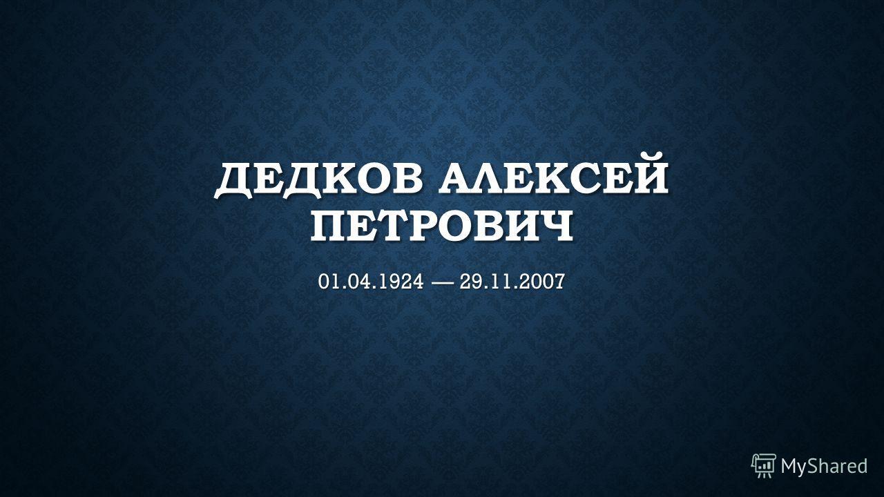 ДЕДКОВ АЛЕКСЕЙ ПЕТРОВИЧ 01.04.1924 29.11.2007