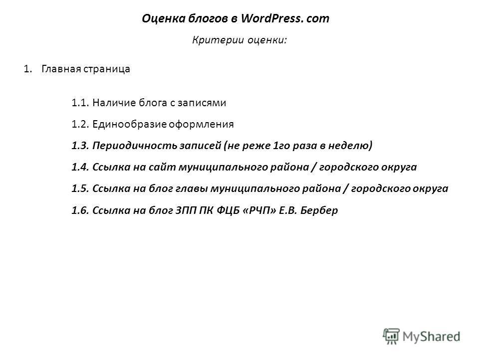 Оценка блогов в WordPress. com Критерии оценки: 1.Главная страница 1.1. Наличие блога с записями 1.2. Единообразие оформления 1.3. Периодичность записей (не реже 1го раза в неделю) 1.4. Ссылка на сайт муниципального района / городского округа 1.5. Сс