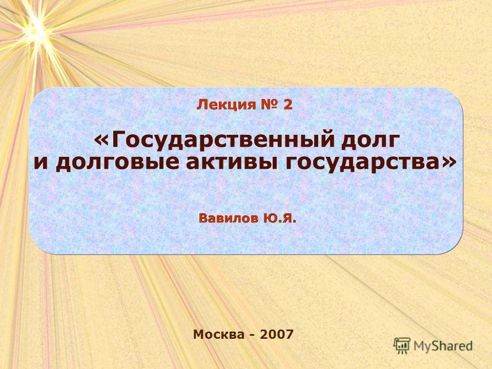 Москва - 2007 Лекция 2 «Государственный долг и долговые активы государства» Вавилов Ю.Я.