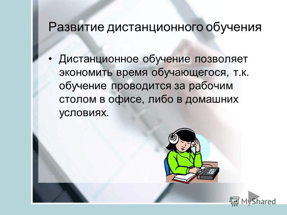 Развитие дистанционного обучения Дистанционное обучение позволяет экономить время обучающегося, т.к. обучение проводится за рабочим столом в офисе, либо в домашних условиях.
