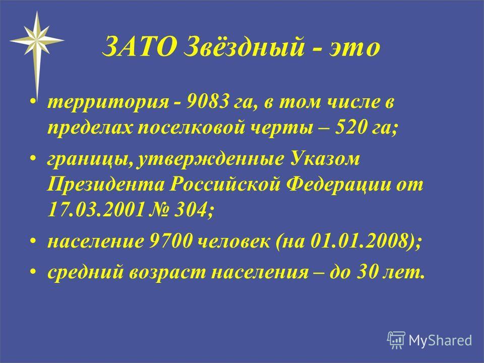 территория - 9083 га, в том числе в пределах поселковой черты – 520 га; границы, утвержденные Указом Президента Российской Федерации от 17.03.2001 304; население 9700 человек (на 01.01.2008); средний возраст населения – до 30 лет. ЗАТО Звёздный - это
