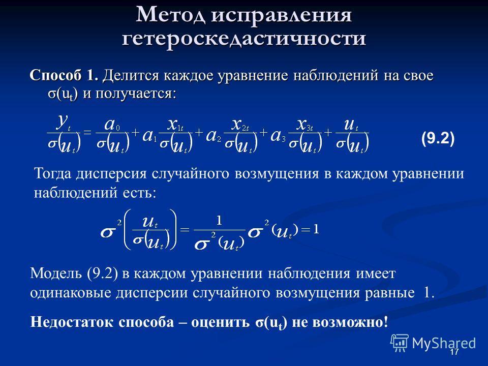 17 Метод исправления гетероскедастичности Способ 1. Делится каждое уравнение наблюдений на свое σ(u t ) и получается: Тогда дисперсия случайного возмущения в каждом уравнении наблюдений есть: Модель (9.2) в каждом уравнении наблюдения имеет одинаковы