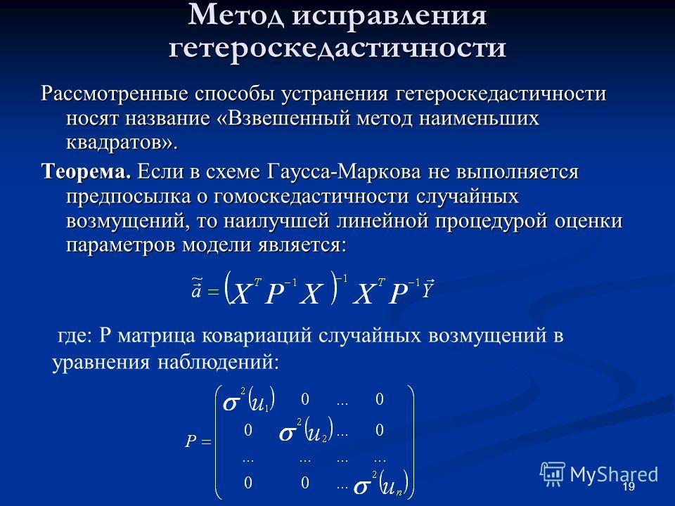 19 Метод исправления гетероскедастичности Рассмотренные способы устранения гетероскедастичности носят название «Взвешенный метод наименьших квадратов». Теорема. Если в схеме Гаусса-Маркова не выполняется предпосылка о гомоскедастичности случайных воз