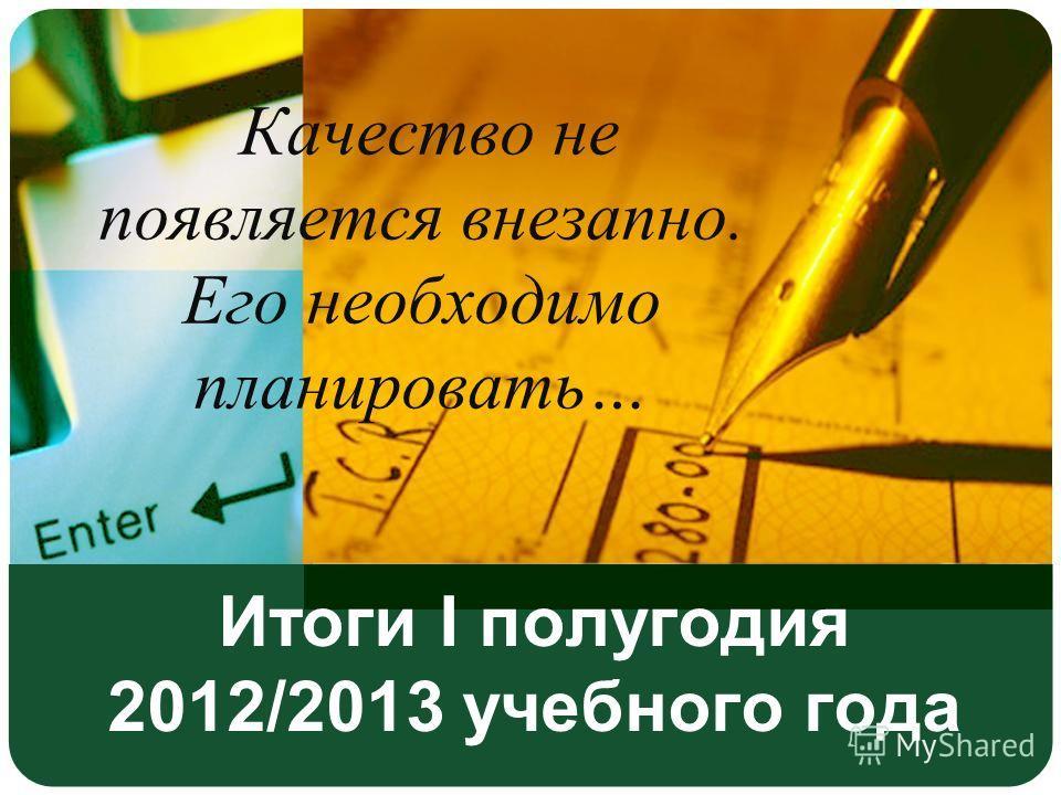 Итоги I полугодия 2012/2013 учебного года Качество не появляется внезапно. Его необходимо планировать…