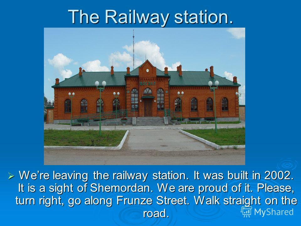 The Railway station. Were leaving the railway station. It was built in 2002. It is a sight of Shemordan. We are proud of it. Please, turn right, go along Frunze Street. Walk straight on the road. Were leaving the railway station. It was built in 2002