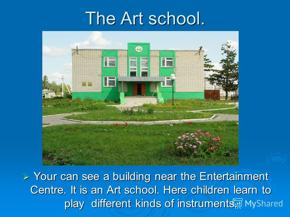 The Art school. Your can see a building near the Entertainment Centre. It is an Art school. Here children learn to play different kinds of instruments.