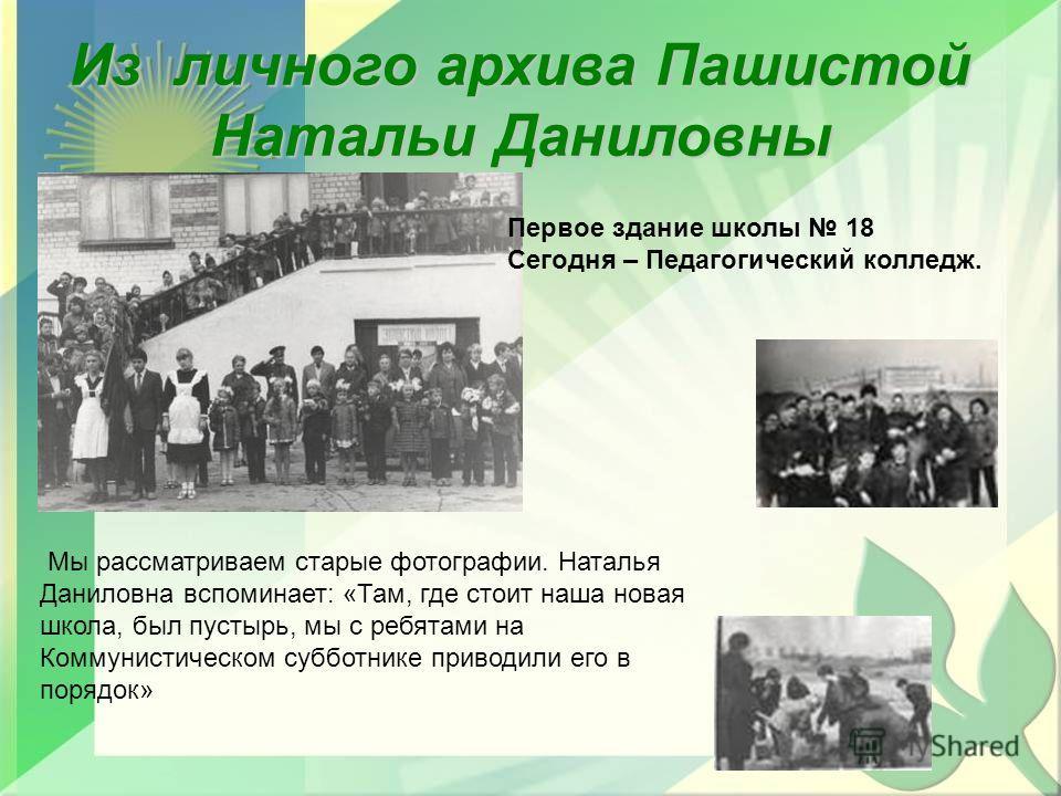 Первое здание школы 18 Сегодня – Педагогический колледж. Мы рассматриваем старые фотографии. Наталья Даниловна вспоминает: «Там, где стоит наша новая школа, был пустырь, мы с ребятами на Коммунистическом субботнике приводили его в порядок» Из личного