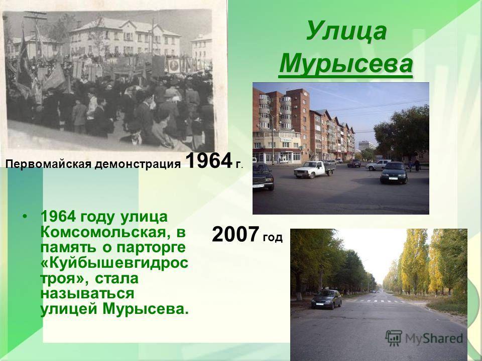 Улица Мурысева 1964 году улица Комсомольская, в память о парторге «Куйбышевгидрос троя», стала называться улицей Мурысева.. Первомайская демонстрация 1964 г. 2007 год