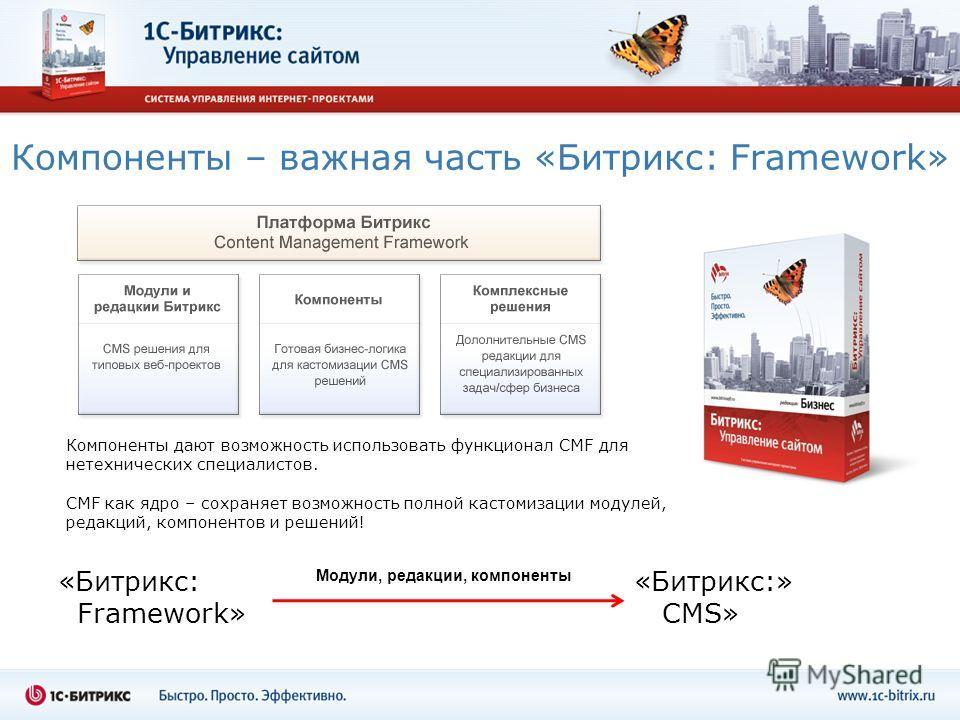 «Битрикс: «Битрикс:» Framework» CMS» Компоненты – важная часть «Битрикс: Framework» Компоненты дают возможность использовать функционал CMF для нетехнических специалистов. CMF как ядро – сохраняет возможность полной кастомизации модулей, редакций, ко