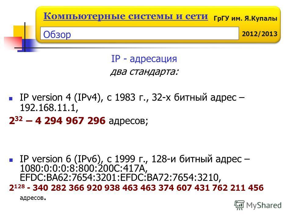 ГрГУ им. Я.Купалы 2011/2012 Компьютерные системы и сети ГрГУ им. Я.Купалы 2012/2013 Компьютерные системы и сети IP - адресация два стандарта: IP version 4 (IPv4), c 1983 г., 32-х битный адрес – 192.168.11.1, 2 32 – 4 294 967 296 адресов; IP version 6
