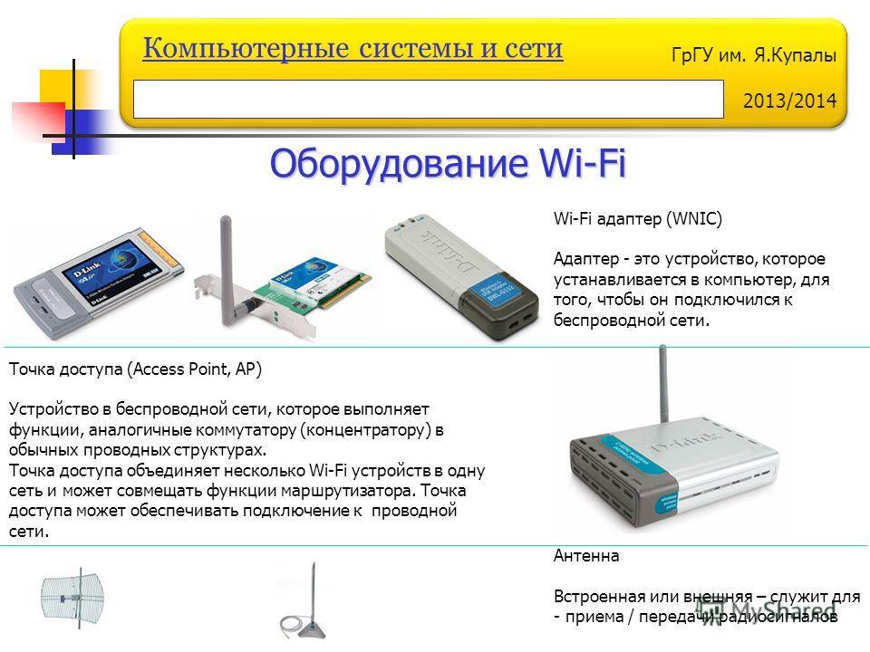 ГрГУ им. Я.Купалы 2013/2014 Компьютерные системы и сети Оборудование Wi-Fi Точка доступа (Access Point, AP) Устройство в беспроводной сети, которое выполняет функции, аналогичные коммутатору (концентратору) в обычных проводных структурах. Точка досту
