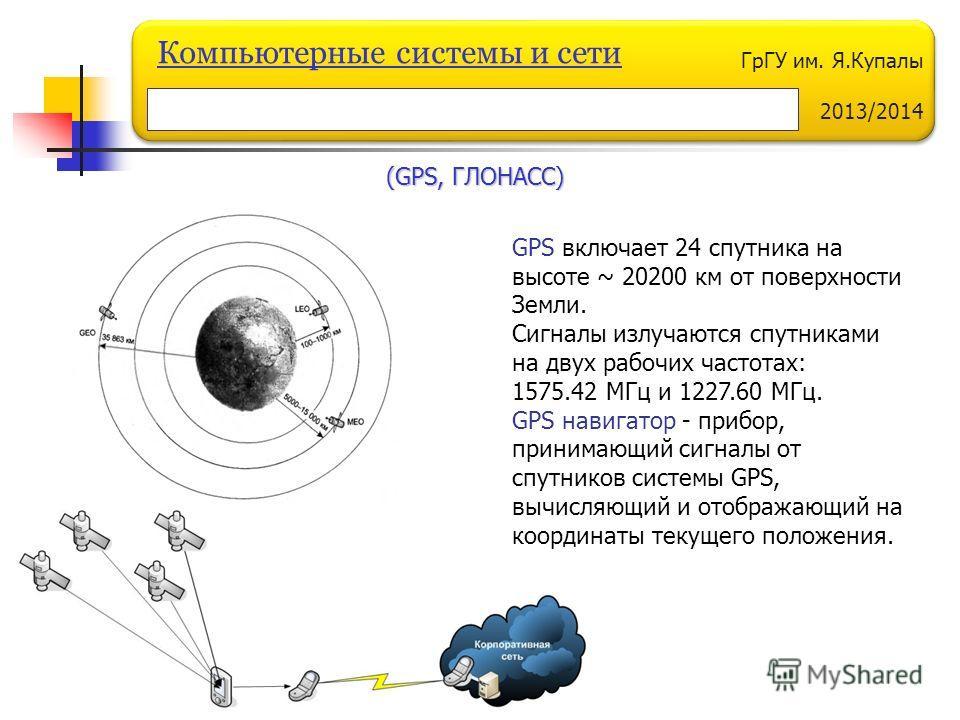 ГрГУ им. Я.Купалы 2013/2014 Компьютерные системы и сети GPS включает 24 спутника на высоте ~ 20200 км от поверхности Земли. Сигналы излучаются спутниками на двух рабочих частотах: 1575.42 МГц и 1227.60 МГц. GPS навигатор - прибор, принимающий сигналы