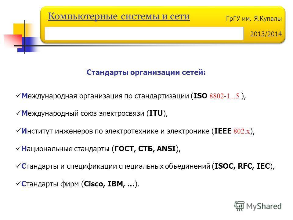 ГрГУ им. Я.Купалы 2013/2014 Компьютерные системы и сети Стандарты организации сетей: Международная организация по стандартизации (ISO 8802-1...5 ), Международный союз электросвязи (ITU), Институт инженеров по электротехнике и электронике (IEEE 802.х