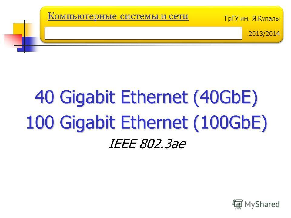 ГрГУ им. Я.Купалы 2013/2014 Компьютерные системы и сети 40 Gigabit Ethernet (40GbE) 100 Gigabit Ethernet (100GbE) IEEE 802.3ae