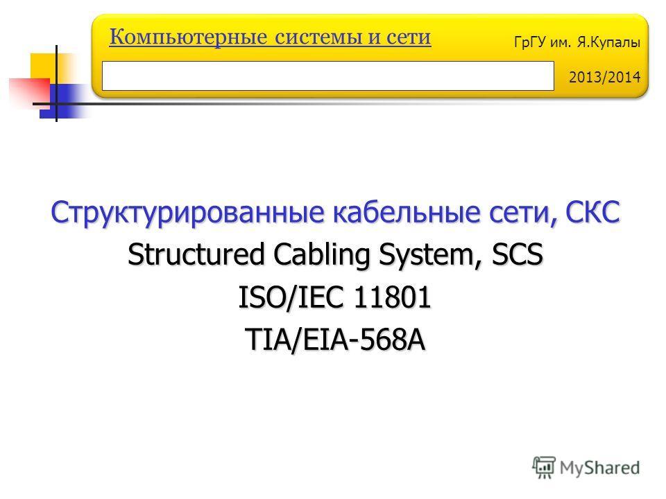 ГрГУ им. Я.Купалы 2013/2014 Компьютерные системы и сети Структурированные кабельные сети, СКС Structured Cabling System, SCS ISO/IEC 11801 TIA/EIA-568A
