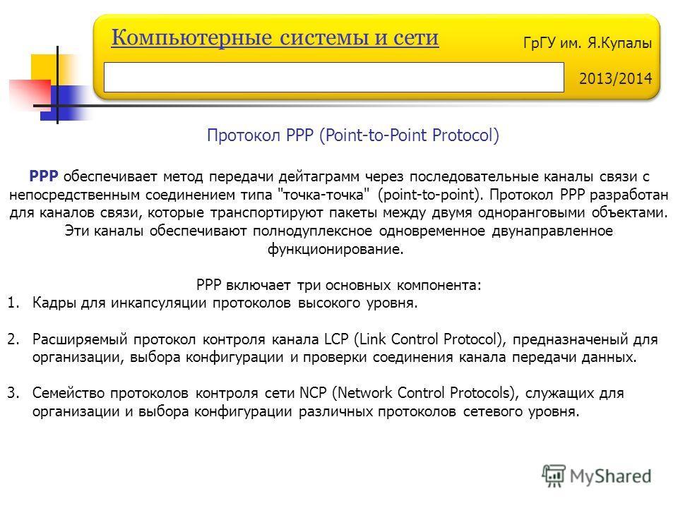 ГрГУ им. Я.Купалы 2013/2014 Компьютерные системы и сети Протокол PPP (Point-to-Point Protocol) РРР обеспечивает метод передачи дейтаграмм через последовательные каналы связи с непосредственным соединением типа