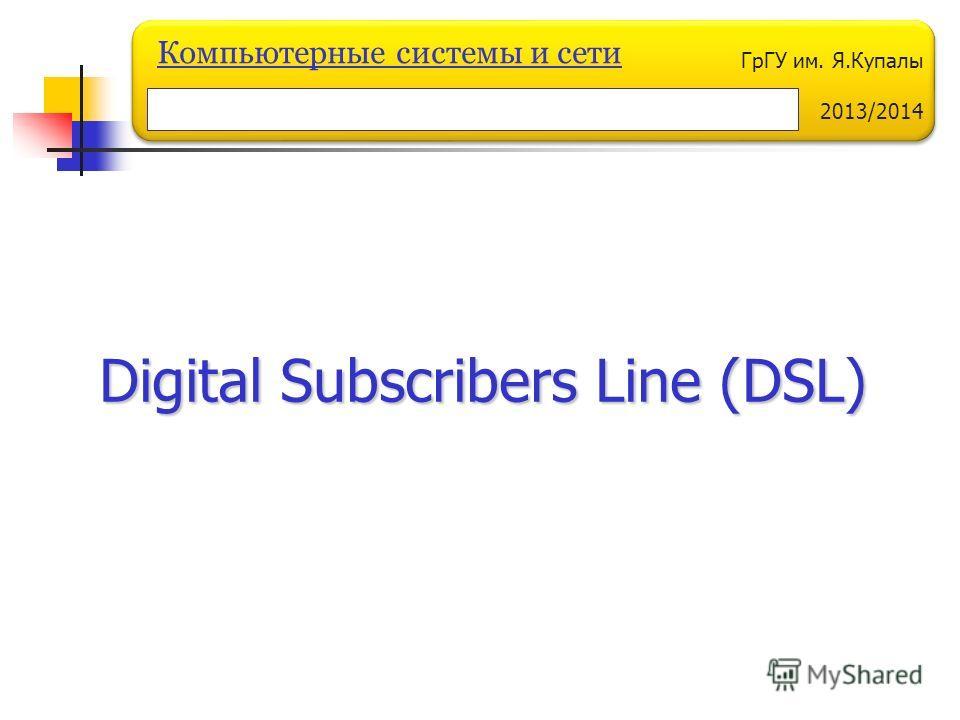ГрГУ им. Я.Купалы 2013/2014 Компьютерные системы и сети Digital Subscribers Line (DSL)