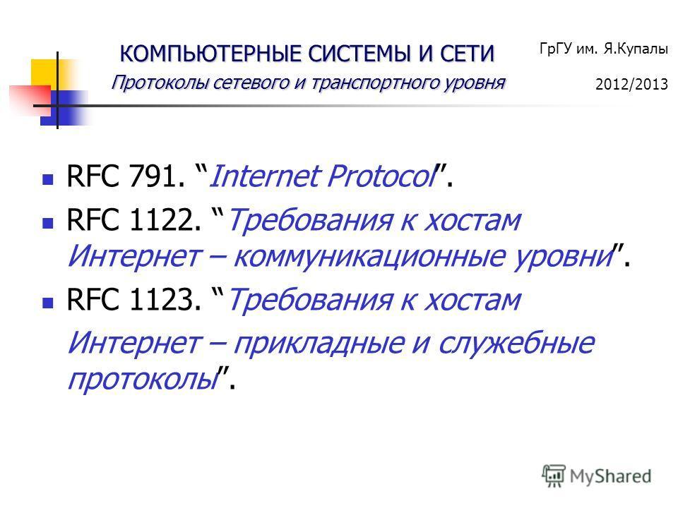 ГрГУ им. Я.Купалы 2012/2013 КОМПЬЮТЕРНЫЕ СИСТЕМЫ И СЕТИ Протоколы сетевого и транспортного уровня RFC 791. Internet Protocol. RFC 1122. Требования к хостам Интернет – коммуникационные уровни. RFC 1123. Требования к хостам Интернет – прикладные и служ