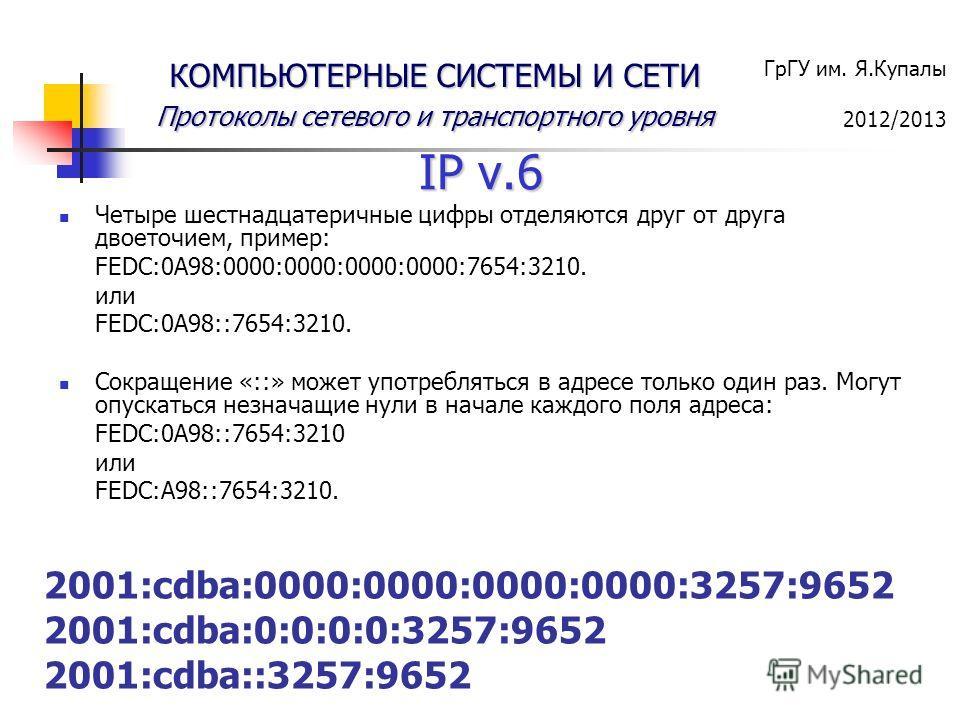 ГрГУ им. Я.Купалы 2012/2013 КОМПЬЮТЕРНЫЕ СИСТЕМЫ И СЕТИ Протоколы сетевого и транспортного уровня IP v.6 Четыре шестнадцатеричные цифры отделяются друг от друга двоеточием, пример: FEDC:0A98:0000:0000:0000:0000:7654:3210. или FEDC:0A98::7654:3210. Со