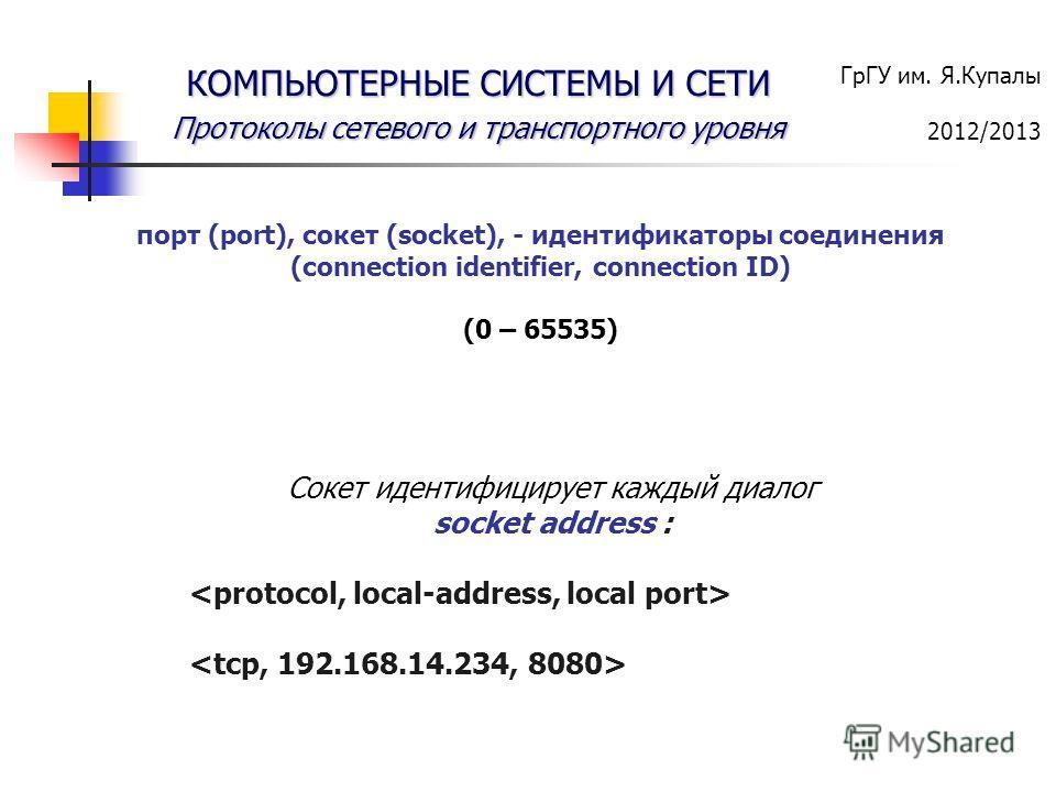 ГрГУ им. Я.Купалы 2012/2013 КОМПЬЮТЕРНЫЕ СИСТЕМЫ И СЕТИ Протоколы сетевого и транспортного уровня порт (port), сокет (socket), - идентификаторы соединения (connection identifier, connection ID) (0 – 65535) Сокет идентифицирует каждый диалог socket ad