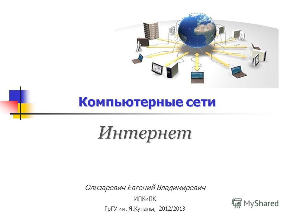 Компьютерные сети Интернет Олизарович Евгений Владимирович ИПКиПК ГрГУ им. Я.Купалы, 2012/2013