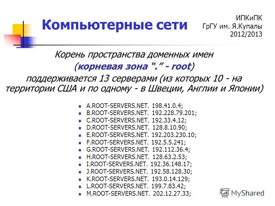 ИПКиПК ГрГУ им. Я.Купалы 2012/2013 Компьютерные сети Корень пространства доменных имен (корневая зона. - root) поддерживается 13 серверами (из которых 10 - на территории США и по одному - в Швеции, Англии и Японии) A.ROOT-SERVERS.NET. 198.41.0.4; B.R