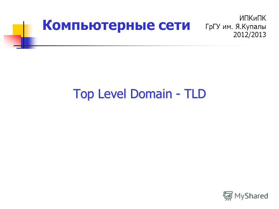 ИПКиПК ГрГУ им. Я.Купалы 2012/2013 Компьютерные сети Top Level Domain - TLD