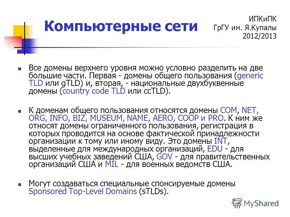 ИПКиПК ГрГУ им. Я.Купалы 2012/2013 Компьютерные сети Все домены верхнего уровня можно условно разделить на две большие части. Первая - домены общего пользования (generic TLD или gTLD) и, вторая, - национальные двухбуквенные домены (country code TLD и