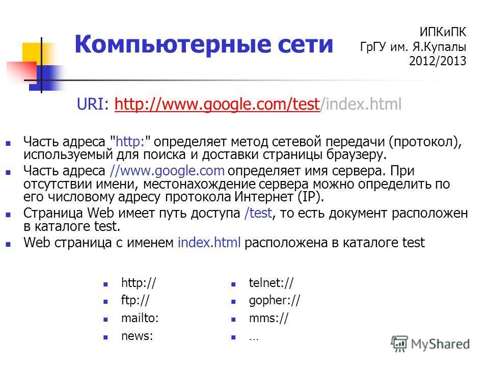 ИПКиПК ГрГУ им. Я.Купалы 2012/2013 Компьютерные сети URI: http://www.google.com/test/index.htmlhttp://www.google.com/test Часть адреса