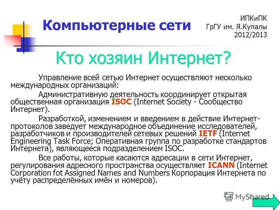 ИПКиПК ГрГУ им. Я.Купалы 2012/2013 Компьютерные сети Управление всей сетью Интернет осуществляют несколько международных организаций: Административную деятельность координирует открытая общественная организация ISOC (Internet Society - Сообщество Инт