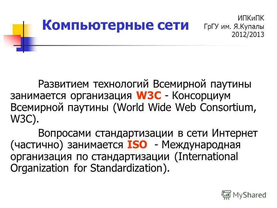 ИПКиПК ГрГУ им. Я.Купалы 2012/2013 Компьютерные сети Развитием технологий Всемирной паутины занимается организация W3C - Консорциум Всемирной паутины (World Wide Web Consortium, W3C). Вопросами стандартизации в сети Интернет (частично) занимается ISO