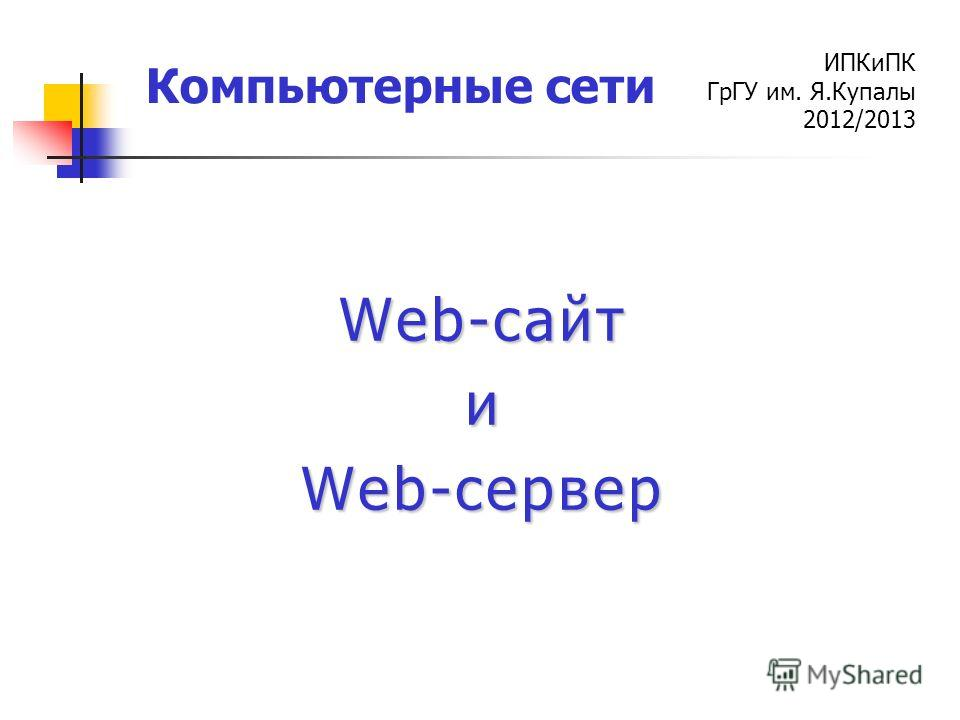 ИПКиПК ГрГУ им. Я.Купалы 2012/2013 Компьютерные сети Web-сайт и Web-сервер