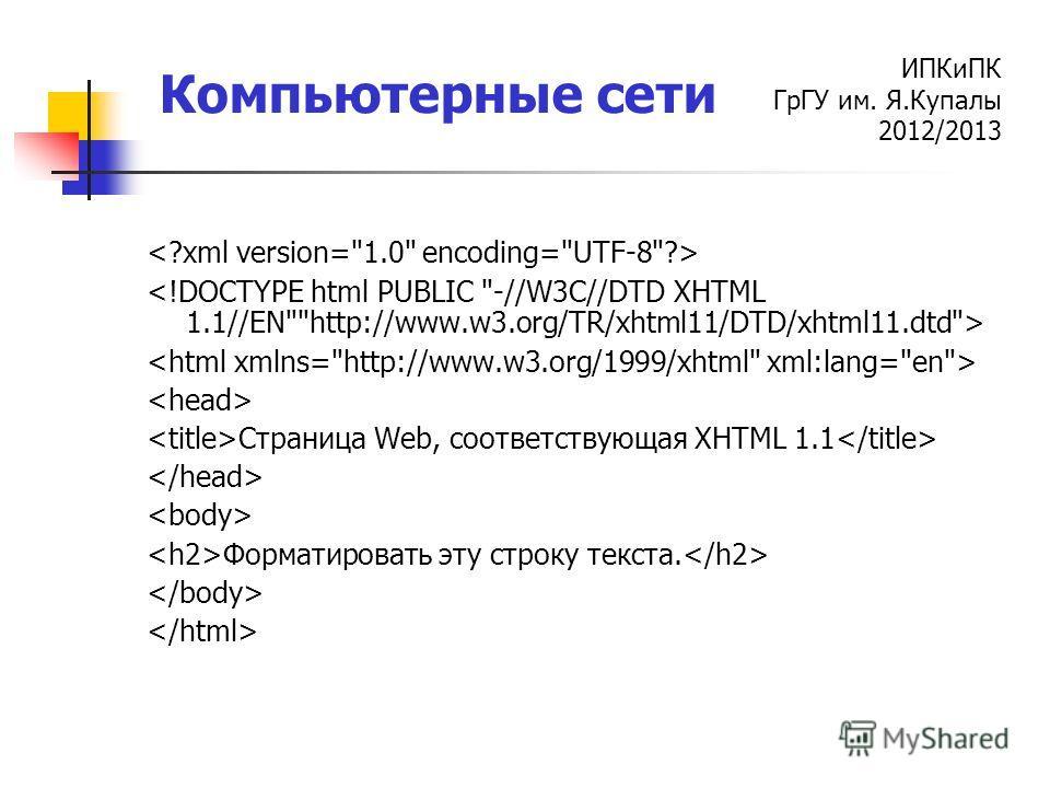 ИПКиПК ГрГУ им. Я.Купалы 2012/2013 Компьютерные сети Страница Web, соответствующая XHTML 1.1 Форматировать эту строку текста.