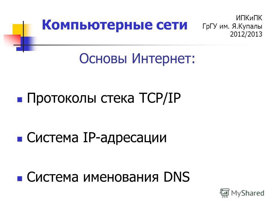 ИПКиПК ГрГУ им. Я.Купалы 2012/2013 Компьютерные сети Основы Интернет: Протоколы стека TCP/IP Система IP-адресации Система именования DNS