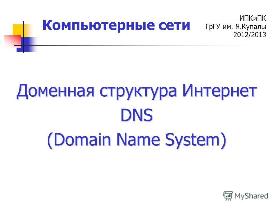 ИПКиПК ГрГУ им. Я.Купалы 2012/2013 Компьютерные сети Доменная структура Интернет DNS (Domain Name System)