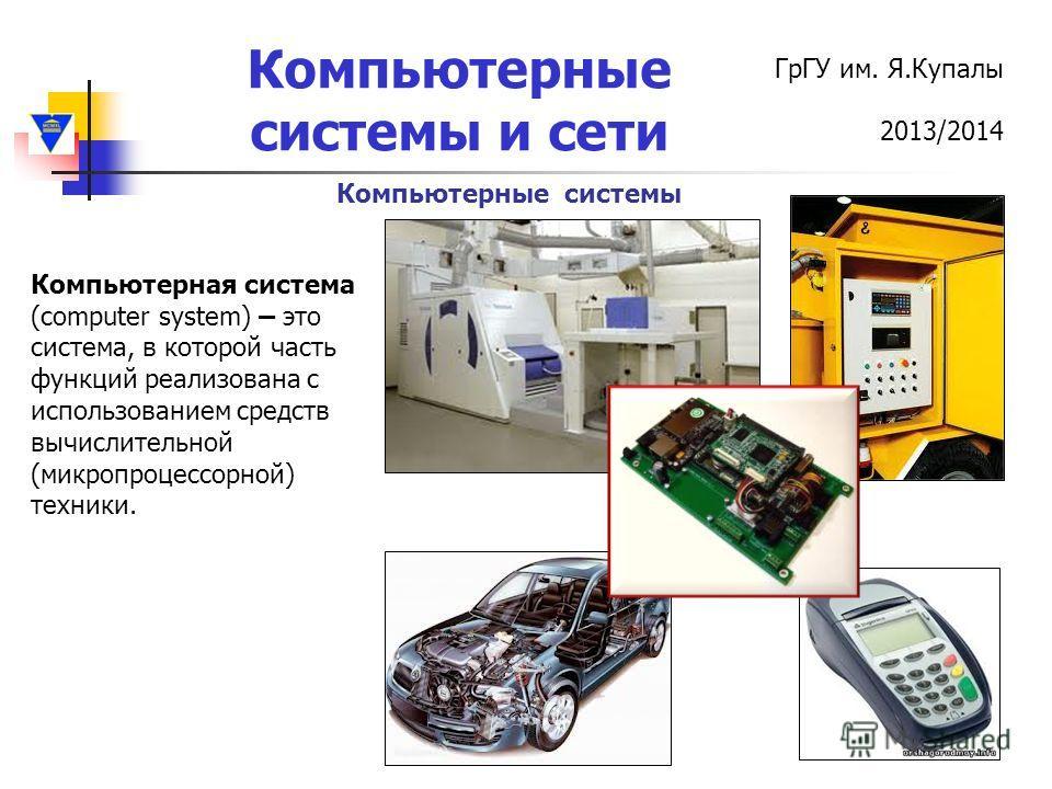 ГрГУ им. Я.Купалы 2013/2014 Компьютерные системы и сети Компьютерные системы Компьютерная система (computer system) – это система, в которой часть функций реализована с использованием средств вычислительной (микропроцессорной) техники.