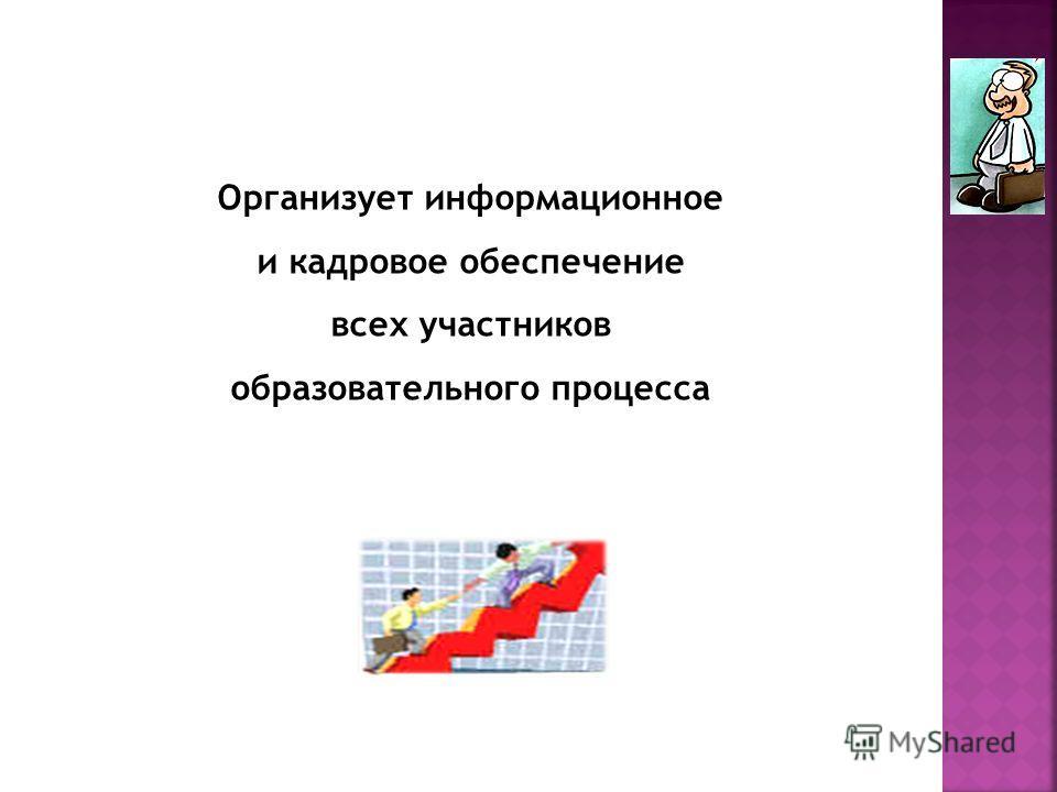 Организует информационное и кадровое обеспечение всех участников образовательного процесса