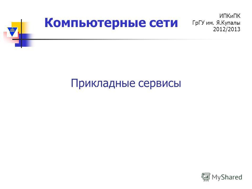 Компьютерные сети ИПКиПК ГрГУ им. Я.Купалы 2012/2013 Прикладные сервисы