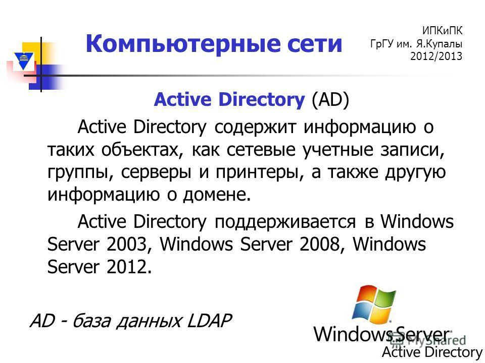 Компьютерные сети ИПКиПК ГрГУ им. Я.Купалы 2012/2013 Active Directory (AD) Active Directory содержит информацию о таких объектах, как сетевые учетные записи, группы, серверы и принтеры, а также другую информацию о домене. Active Directory поддерживае
