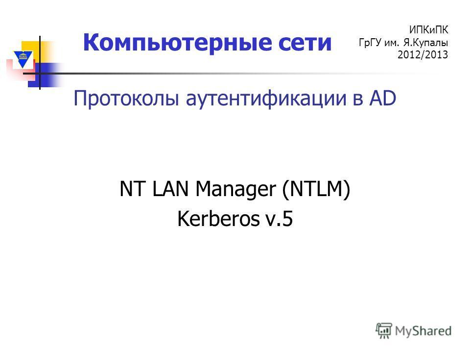 Компьютерные сети ИПКиПК ГрГУ им. Я.Купалы 2012/2013 Протоколы аутентификации в AD NT LAN Manager (NTLM) Kerberos v.5