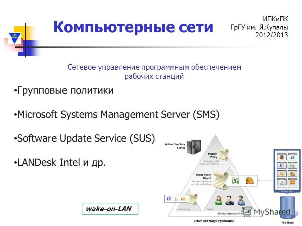 Компьютерные сети ИПКиПК ГрГУ им. Я.Купалы 2012/2013 Сетевое управление программным обеспечением рабочих станций Групповые политики Microsoft Systems Management Server (SMS) Software Update Service (SUS) LANDesk Intel и др. wake-on-LAN