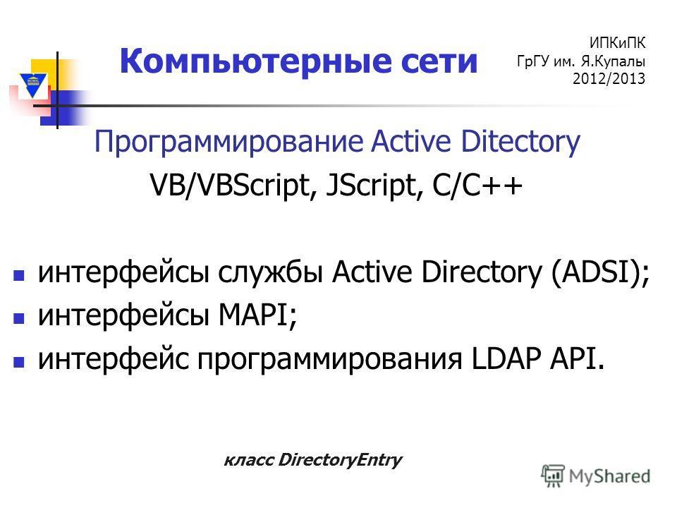 Компьютерные сети ИПКиПК ГрГУ им. Я.Купалы 2012/2013 Программирование Active Ditectory VB/VBScript, JScript, C/C++ интерфейсы службы Active Directory (ADSI); интерфейсы MAPI; интерфейс программирования LDAP API. класс DirectoryEntry