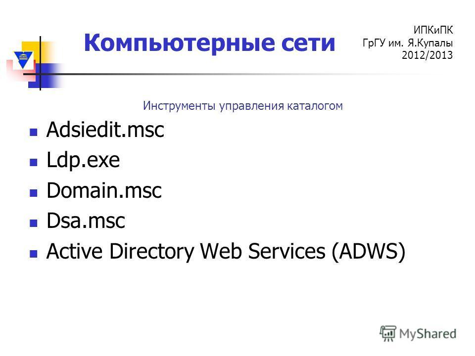 Компьютерные сети ИПКиПК ГрГУ им. Я.Купалы 2012/2013 Adsiedit.msc Ldp.exe Domain.msc Dsa.msc Active Directory Web Services (ADWS) Инструменты управления каталогом