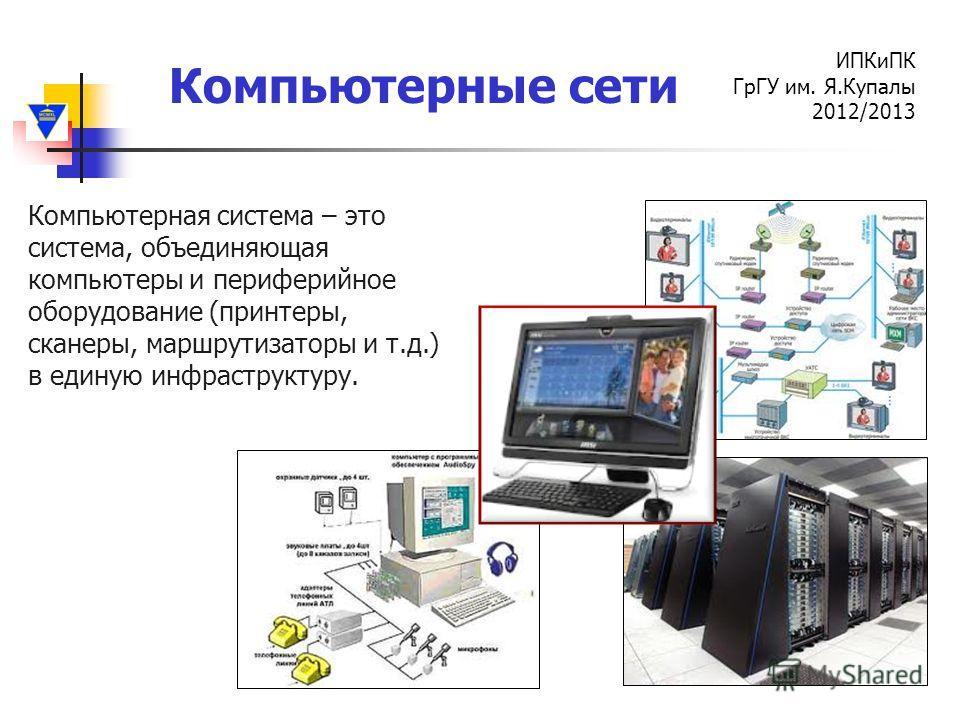 Компьютерные сети ИПКиПК ГрГУ им. Я.Купалы 2012/2013 Компьютерная система – это система, объединяющая компьютеры и периферийное оборудование (принтеры, сканеры, маршрутизаторы и т.д.) в единую инфраструктуру.