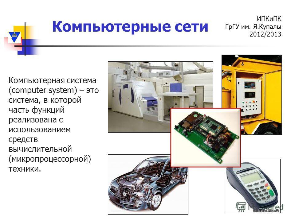 Компьютерные сети ИПКиПК ГрГУ им. Я.Купалы 2012/2013 Компьютерная система (computer system) – это система, в которой часть функций реализована с использованием средств вычислительной (микропроцессорной) техники.