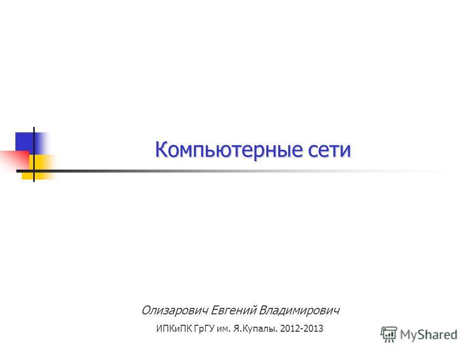 Олизарович Евгений Владимирович ИПКиПК ГрГУ им. Я.Купалы. 2012-2013 Компьютерные сети