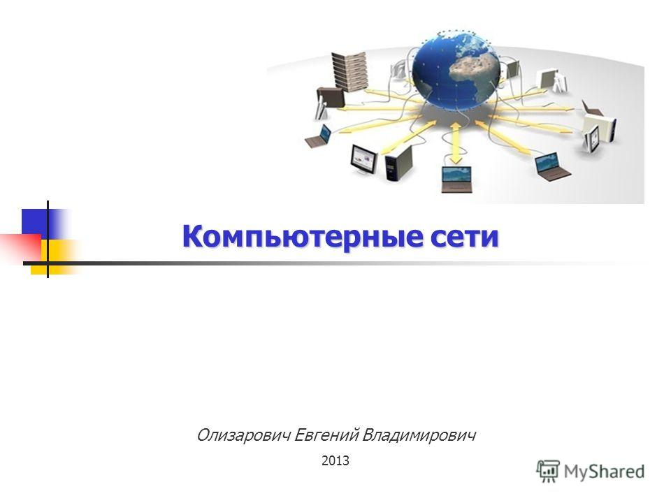 Компьютерные сети Олизарович Евгений Владимирович 2013